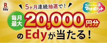 5ヶ月連続抽選で!毎月最大20,000円分のEdyが当たる!